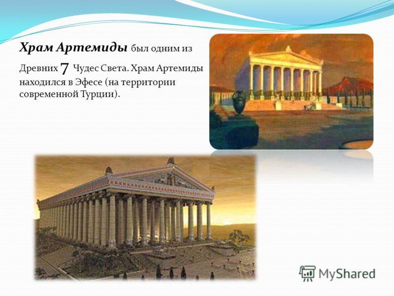 Храм Артемиды был одним из Древних 7 Чудес Света. Храм Артемиды находился в Эфесе (на территории современной Турции).