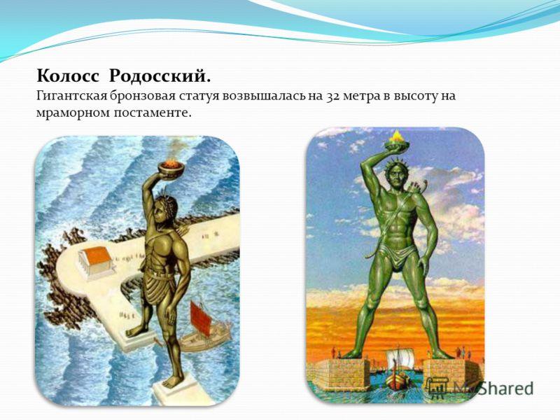 Колосс Родосский. Гигантская бронзовая статуя возвышалась на 32 метра в высоту на мраморном постаменте.