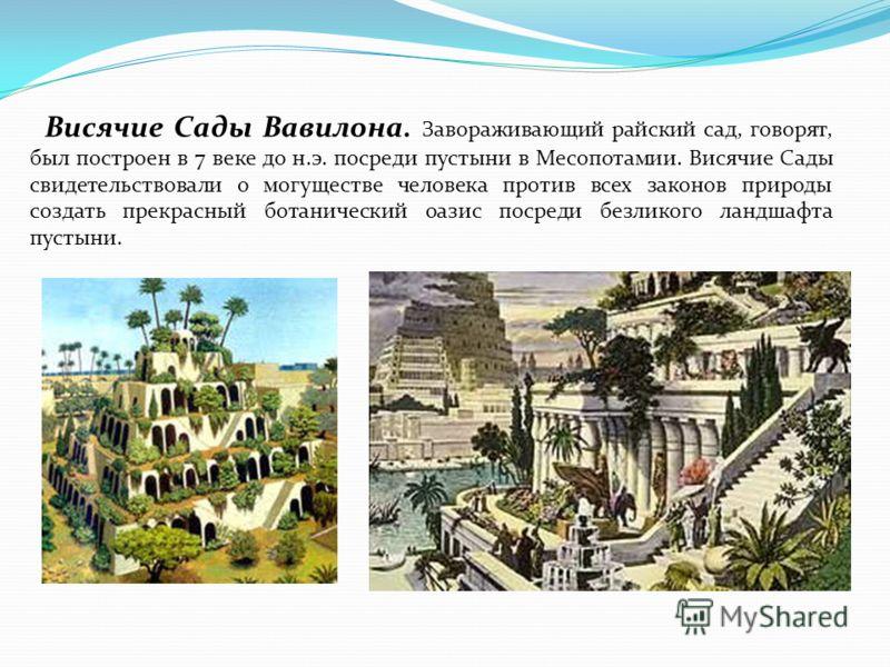 Висячие Сады Вавилона. Завораживающий райский сад, говорят, был построен в 7 веке до н.э. посреди пустыни в Месопотамии. Висячие Сады свидетельствовали о могуществе человека против всех законов природы создать прекрасный ботанический оазис посреди бе