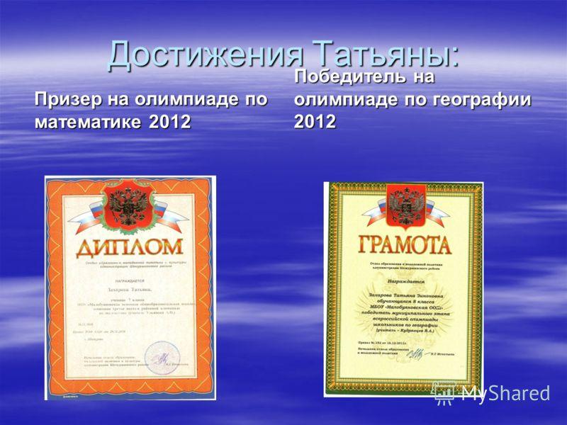Достижения Татьяны: Призер на олимпиаде по математике 2012 Победитель на олимпиаде по географии 2012