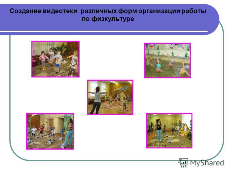 Создание видеотеки различных форм организации работы по физкультуре