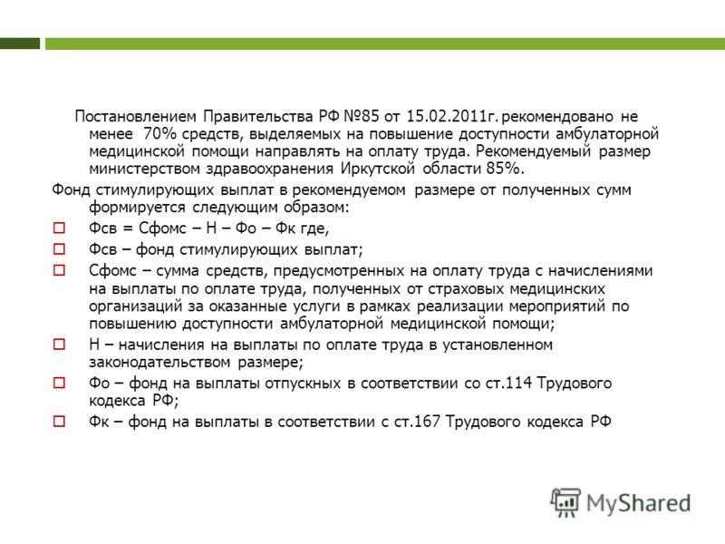 Постановлением Правительства РФ 85 от 15.02.2011г. рекомендовано не менее 70% средств, выделяемых на повышение доступности амбулаторной медицинской помощи направлять на оплату труда. Рекомендуемый размер министерством здравоохранения Иркутской област