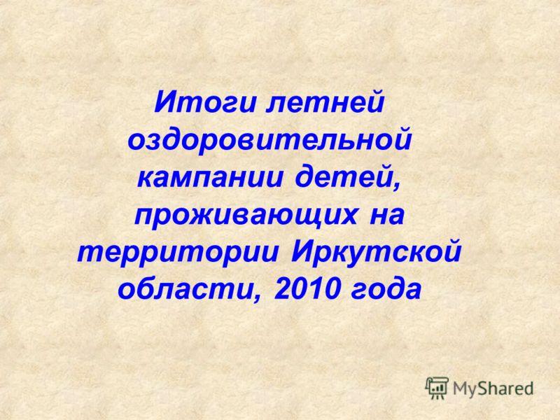 Итоги летней оздоровительной кампании детей, проживающих на территории Иркутской области, 2010 года