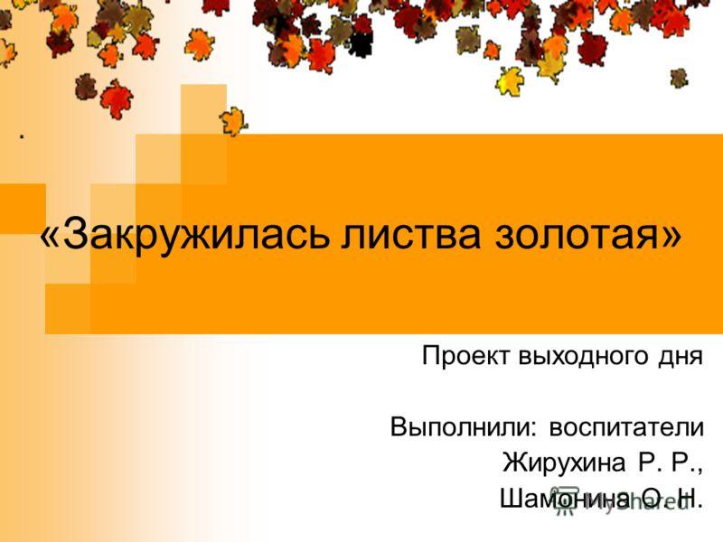 «Закружилась листва золотая» Проект выходного дня Выполнили: воспитатели Жирухина Р. Р., Шамонина О. Н.