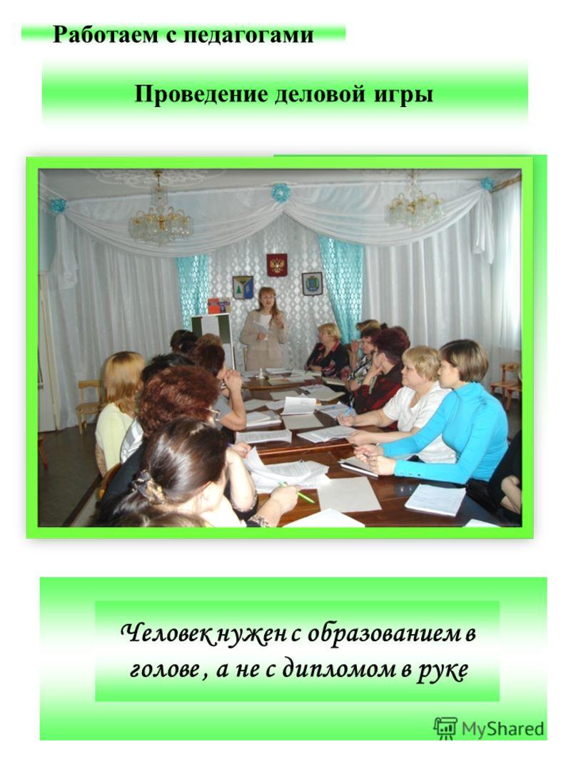 Проведение деловой игры Работаем с педагогами Проведение деловой игры Человек нужен с образованием в голове, а не с дипломом в руке