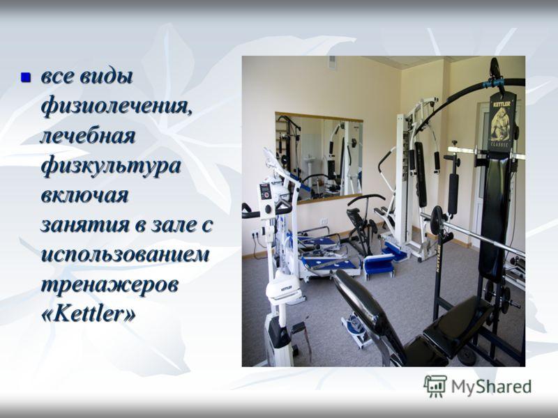 все виды физиолечения, лечебная физкультура включая занятия в зале с использованием тренажеров «Kettler» все виды физиолечения, лечебная физкультура включая занятия в зале с использованием тренажеров «Kettler»
