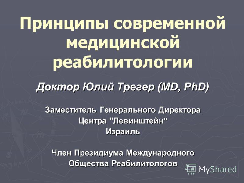 Принципы современной медицинской реабилитологии Доктор Юлий Трегер (MD, PhD) Заместитель Генерального Директора Центра Левинштейн Израиль Член Президиума Международного Общества Реабилитологов