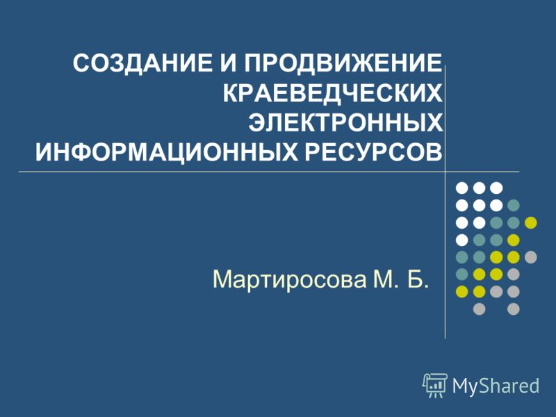 СОЗДАНИЕ И ПРОДВИЖЕНИЕ КРАЕВЕДЧЕСКИХ ЭЛЕКТРОННЫХ ИНФОРМАЦИОННЫХ РЕСУРСОВ Мартиросова М. Б.