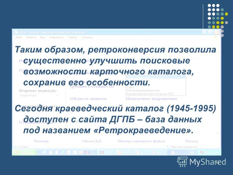 11 Таким образом, ретроконверсия позволила существенно улучшить поисковые возможности карточного каталога, сохранив его особенности. Сегодня краеведческий каталог (1945-1995) доступен с сайта ДГПБ – база данных под названием «Ретрокраеведение».