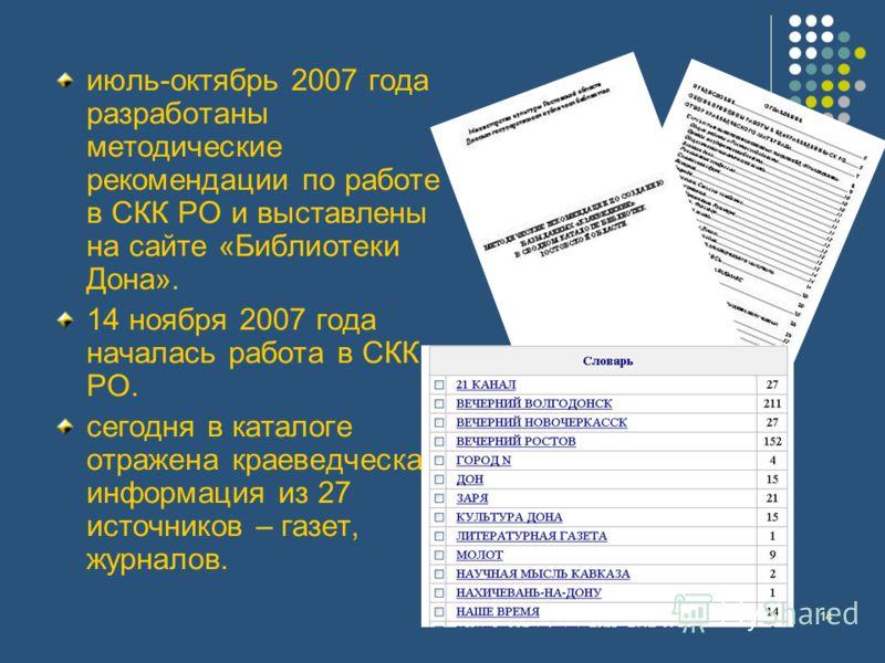 14 июль-октябрь 2007 года разработаны методические рекомендации по работе в СКК РО и выставлены на сайте «Библиотеки Дона». 14 ноября 2007 года началась работа в СКК РО. сегодня в каталоге отражена краеведческая информация из 27 источников – газет, ж