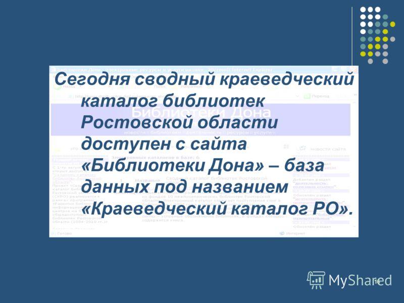 16 Сегодня сводный краеведческий каталог библиотек Ростовской области доступен с сайта «Библиотеки Дона» – база данных под названием «Краеведческий каталог РО».