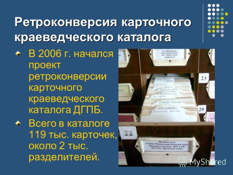 4 Ретроконверсия карточного краеведческого каталога В 2006 г. начался проект ретроконверсии карточного краеведческого каталога ДГПБ. Всего в каталоге 119 тыс. карточек, около 2 тыс. разделителей.