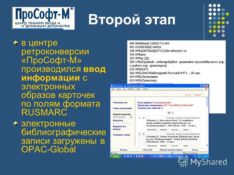 7 в центре ретроконверсии «ПроСофт-М» производился ввод информации с электронных образов карточек по полям формата RUSMARC электронные библиографические записи загружены в OPAC-Global Второй этап
