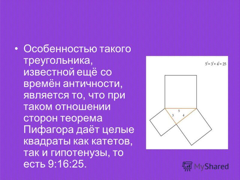 Особенностью такого треугольника, известной ещё со времён античности, является то, что при таком отношении сторон теорема Пифагора даёт целые квадраты как катетов, так и гипотенузы, то есть 9:16:25.