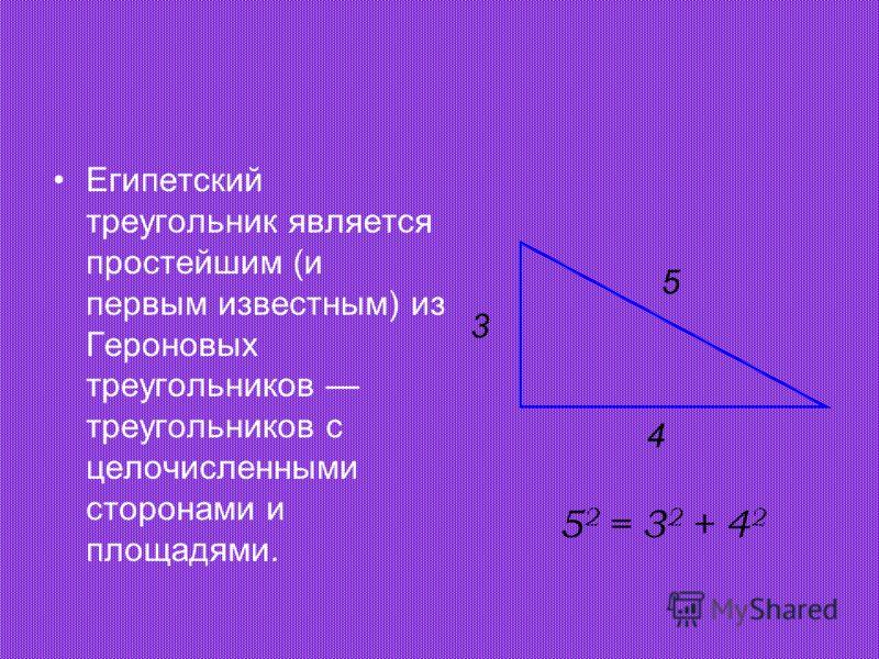Египетский треугольник является простейшим (и первым известным) из Героновых треугольников треугольников с целочисленными сторонами и площадями. 5 4 3 5 2 = 3 2 + 4 2