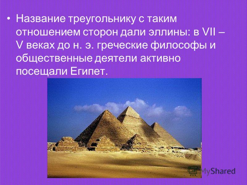 Название треугольнику с таким отношением сторон дали эллины: в VII – V веках до н. э. греческие философы и общественные деятели активно посещали Египет.