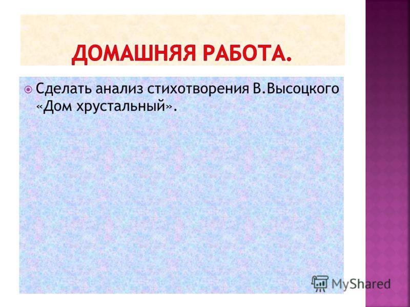 Сделать анализ стихотворения В.Высоцкого «Дом хрустальный».