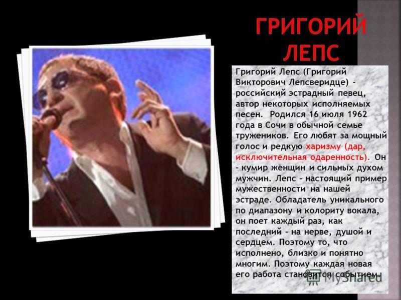 Григорий Лепс (Григорий Викторович Лепсверидце) - российский эстрадный певец, автор некоторых исполняемых песен. Родился 16 июля 1962 года в Сочи в обычной семье тружеников. Его любят за мощный голос и редкую харизму (дар, исключительная одаренность)