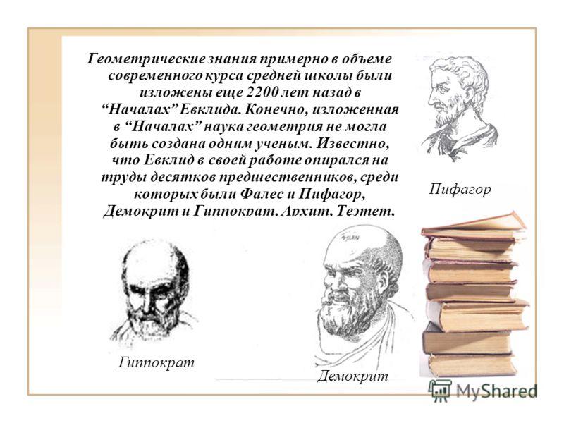 Геометрические знания примерно в объеме современного курса средней школы были изложены еще 2200 лет назад в Началах Евклида. Конечно, изложенная в Началах наука геометрия не могла быть создана одним ученым. Известно, что Евклид в своей работе опиралс