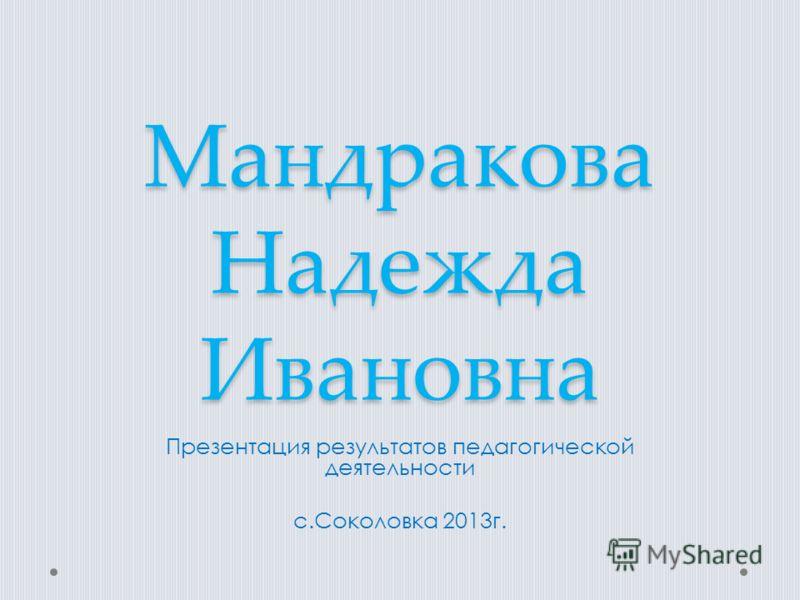 Мандракова Надежда Ивановна Презентация результатов педагогической деятельности с.Соколовка 2013г.