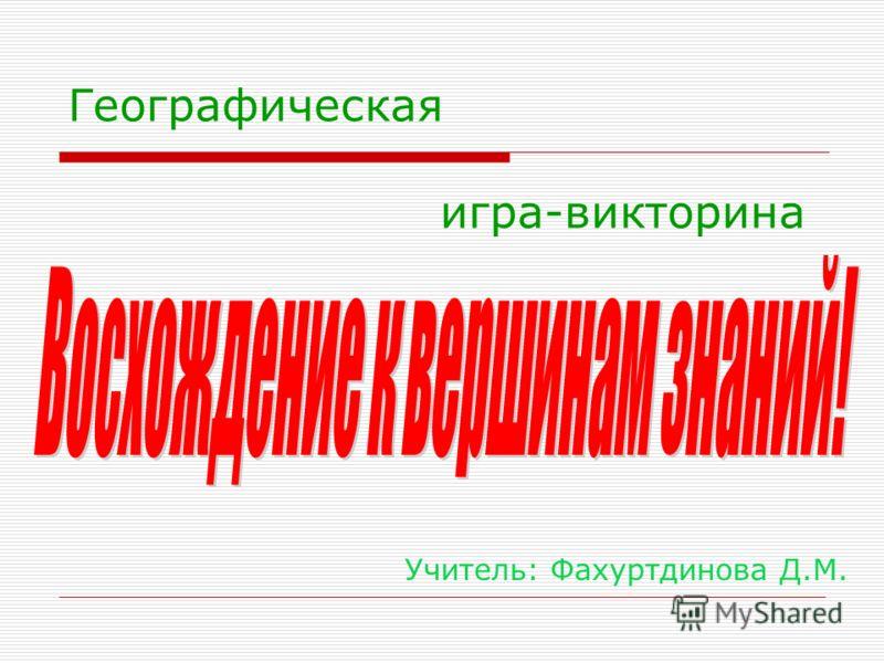 Географическая игра-викторина Учитель: Фахуртдинова Д.М.