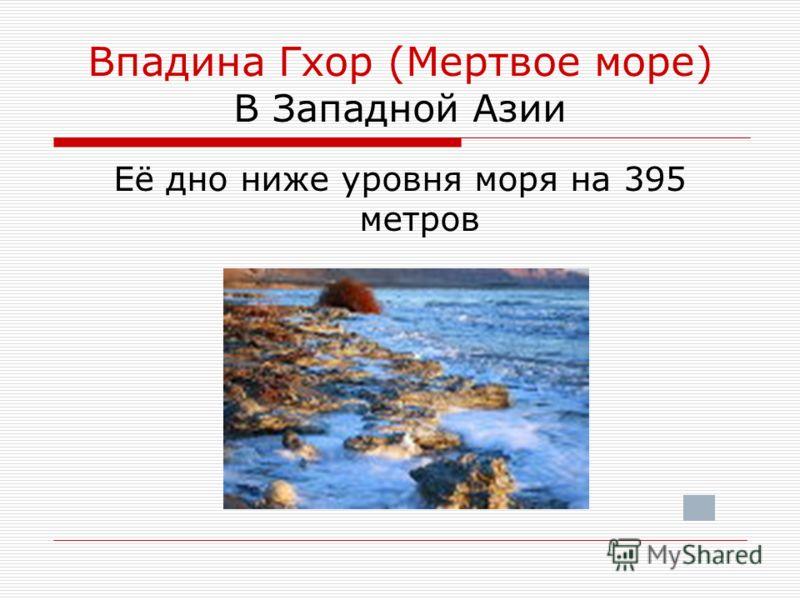 Впадина Гхор (Мертвое море) В Западной Азии Её дно ниже уровня моря на 395 метров