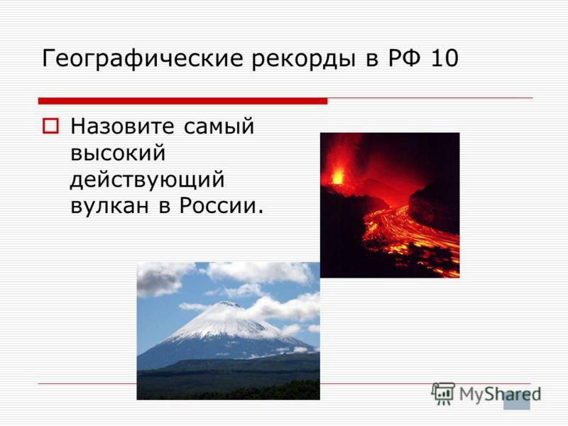 Географические рекорды в РФ 10 Назовите самый высокий действующий вулкан в России.