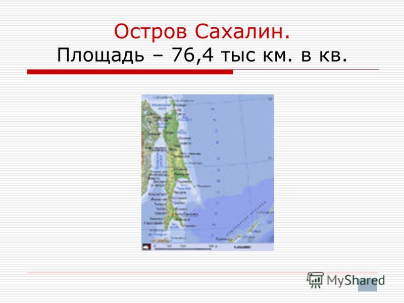 Остров Сахалин. Площадь – 76,4 тыс км. в кв.
