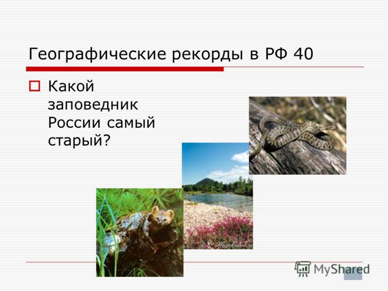 Географические рекорды в РФ 40 Какой заповедник России самый старый?