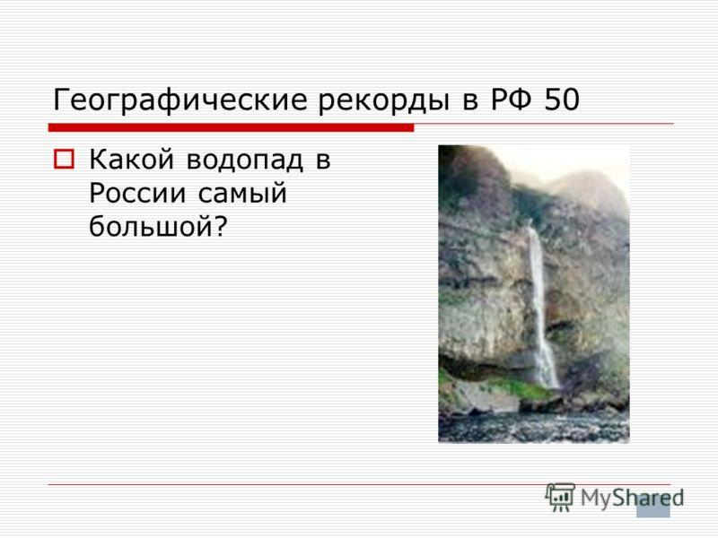 Географические рекорды в РФ 50 Какой водопад в России самый большой?