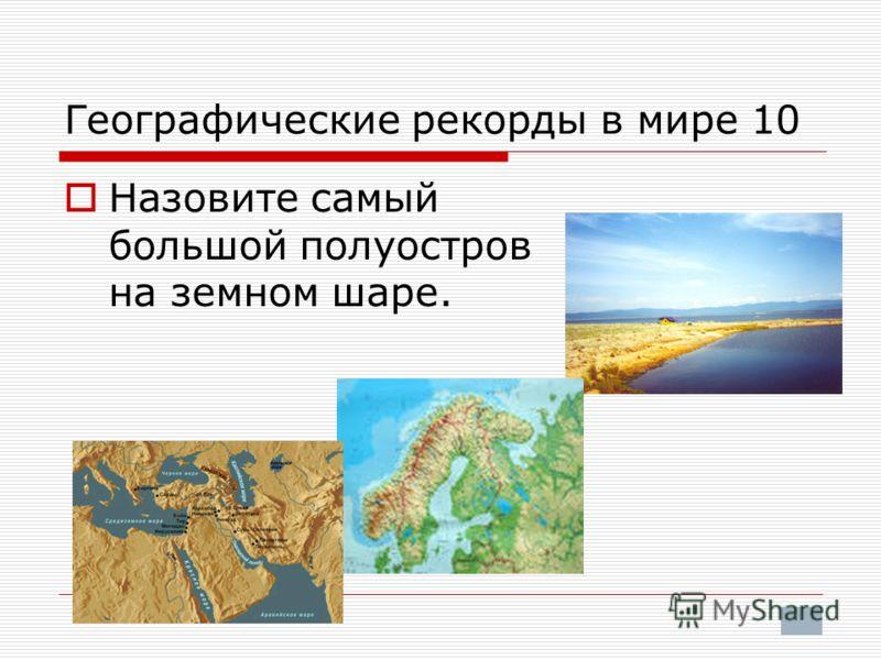 Географические рекорды в мире 10 Назовите самый большой полуостров на земном шаре.
