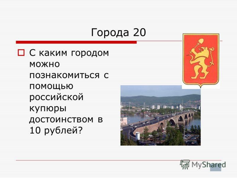 Города 20 С каким городом можно познакомиться с помощью российской купюры достоинством в 10 рублей?