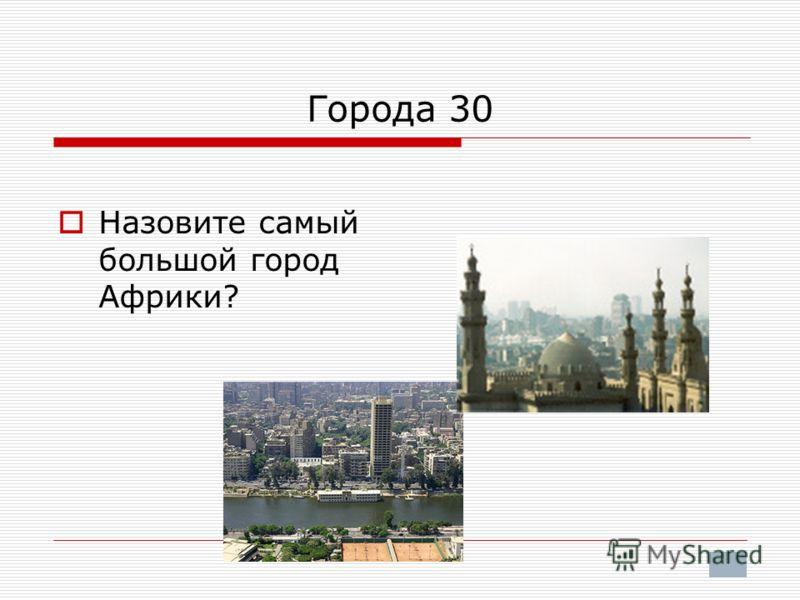 Города 30 Назовите самый большой город Африки?