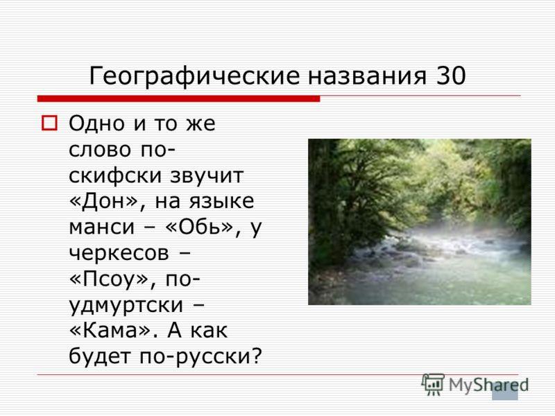 Географические названия 30 Одно и то же слово по- скифски звучит «Дон», на языке манси – «Обь», у черкесов – «Псоу», по- удмуртски – «Кама». А как будет по-русски?