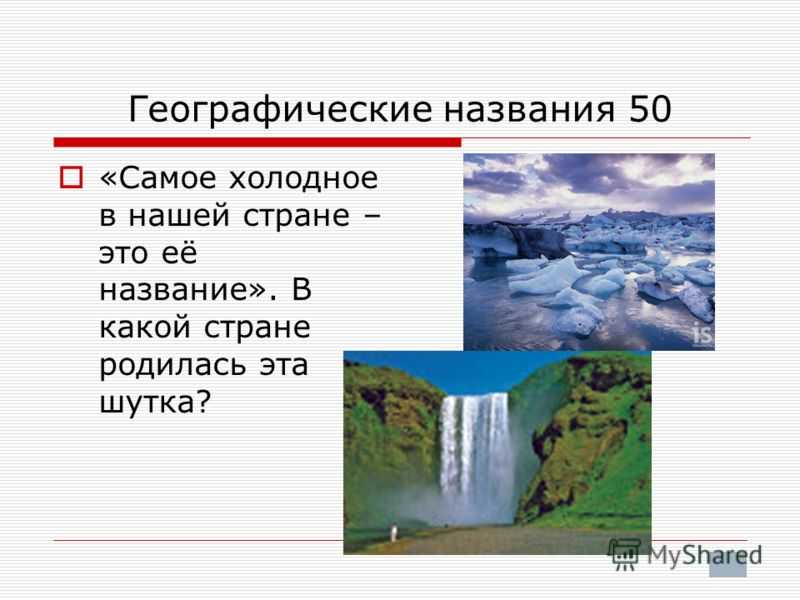 Географические названия 50 «Самое холодное в нашей стране – это её название». В какой стране родилась эта шутка?