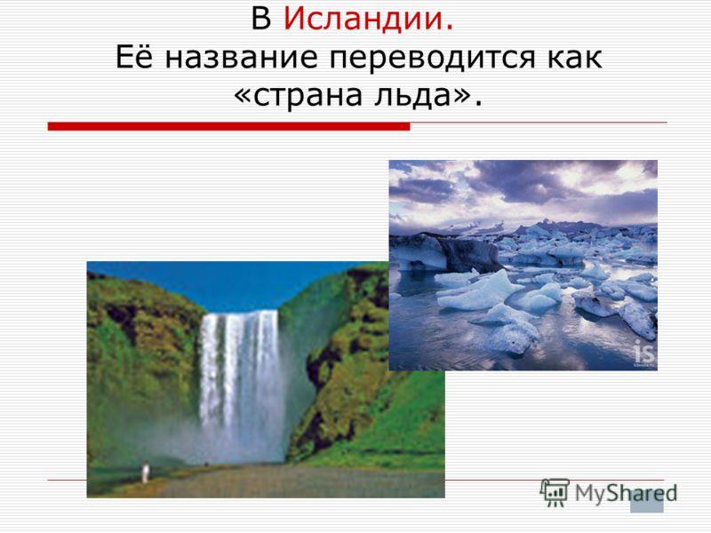 В Исландии. Её название переводится как «страна льда».