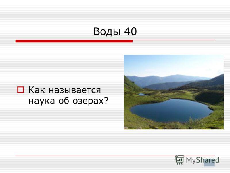 Воды 40 Как называется наука об озерах?