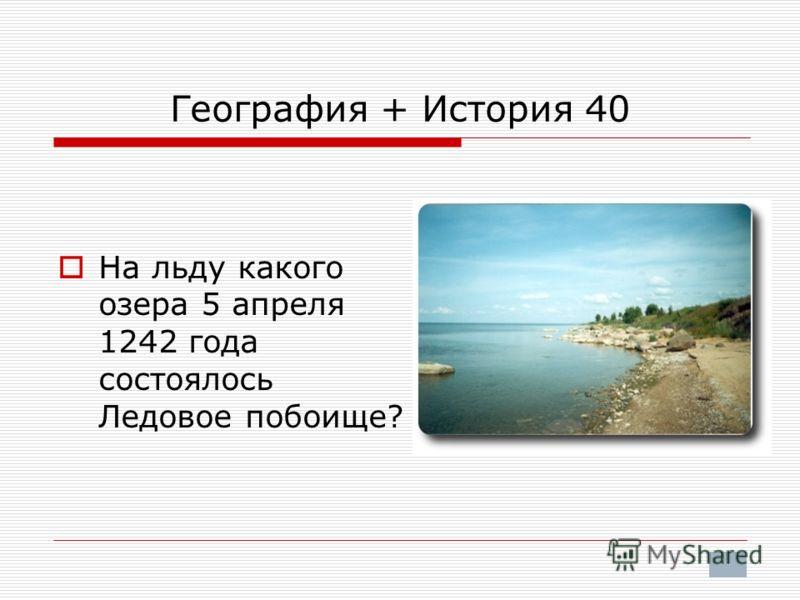 География + История 40 На льду какого озера 5 апреля 1242 года состоялось Ледовое побоище?