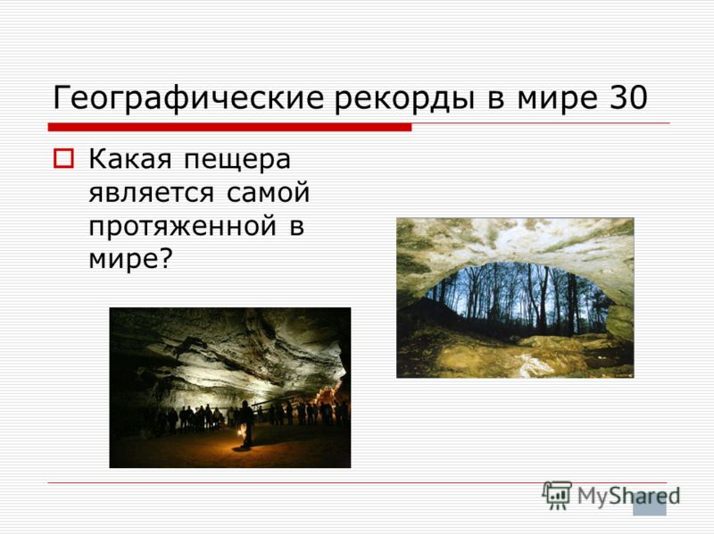 Географические рекорды в мире 30 Какая пещера является самой протяженной в мире?