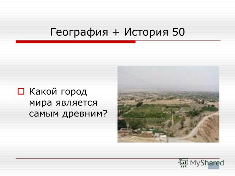 География + История 50 Какой город мира является самым древним?