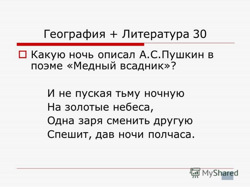 География + Литература 30 Какую ночь описал А.С.Пушкин в поэме «Медный всадник»? И не пуская тьму ночную На золотые небеса, Одна заря сменить другую Спешит, дав ночи полчаса.