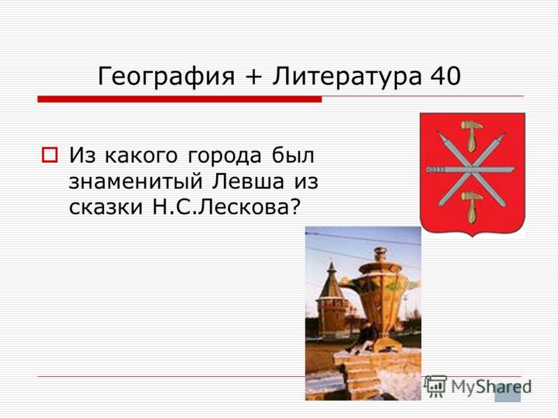 География + Литература 40 Из какого города был знаменитый Левша из сказки Н.С.Лескова?
