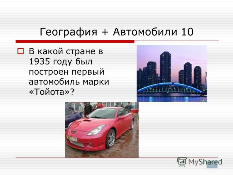 География + Автомобили 10 В какой стране в 1935 году был построен первый автомобиль марки «Тойота»?