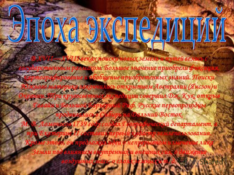 В XVIIXVIII веках поиски новых земель и путей велись с государственным размахом. Большое значение приобрели фиксация, картографирование и обобщение приобретенных знаний. Поиски Южного материка закончились открытием Австралии (Янсзон) и Океании. Три к