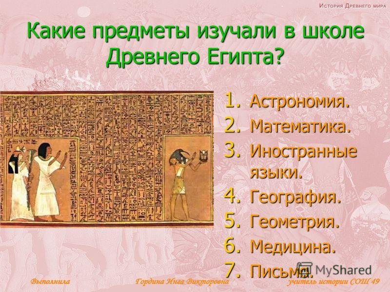 Какие предметы изучали в школе Древнего Египта? 1. Астрономия. 2. Математика. 3. Иностранные языки. 4. География. 5. Геометрия. 6. Медицина. 7. Письмо.