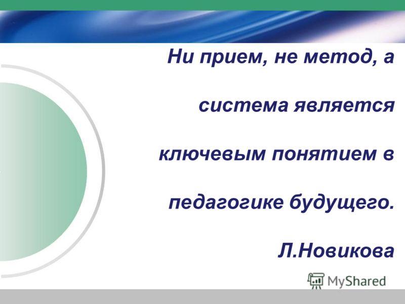 Ни прием, не метод, а система является ключевым понятием в педагогике будущего. Л.Новикова