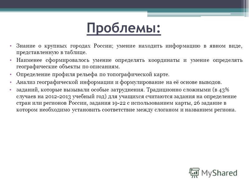 Проблемы: Знание о крупных городах России; умение находить информацию в явном виде, представленную в таблице. Наименее сформировалось умение определять координаты и умение определять географические объекты по описаниям. Определение профиля рельефа по