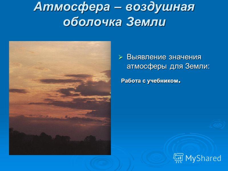Атмосфера – воздушная оболочка Земли Выявление значения атмосферы для Земли: Выявление значения атмосферы для Земли: Работа с учебником. Работа с учебником.