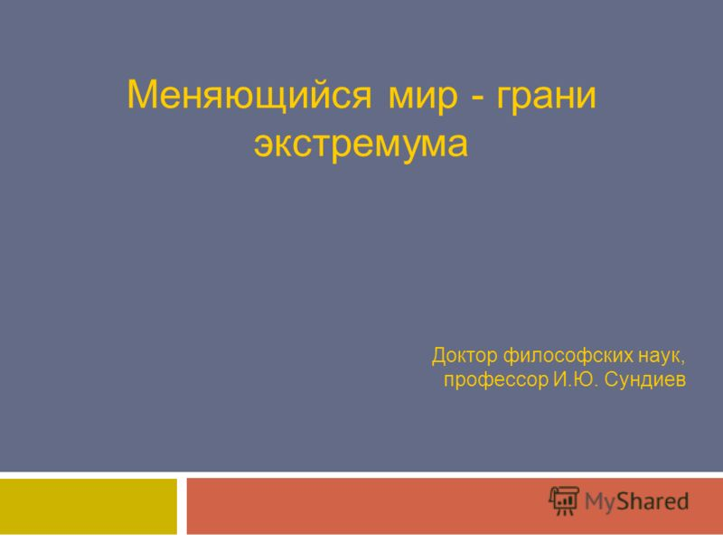 Меняющийся мир - грани экстремума Доктор философских наук, профессор И.Ю. Сундиев