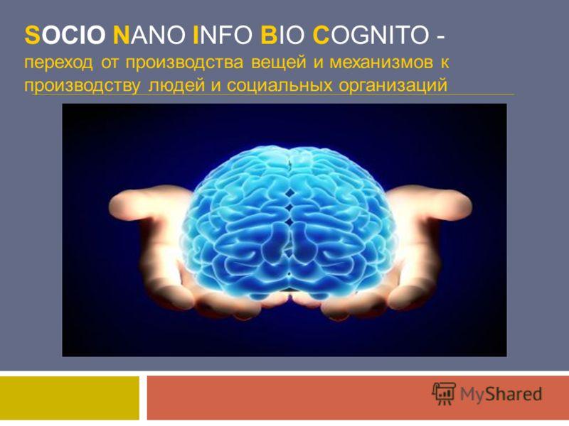 SOCIO NANO INFO BIO COGNITO - переход от производства вещей и механизмов к производству людей и социальных организаций